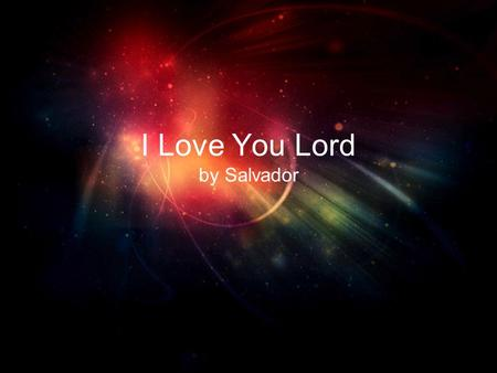 I Love You Lord by Salvador. I love you Lord And I lift my voice.