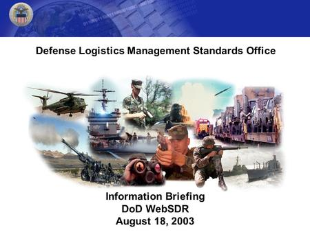Information Briefing DoD WebSDR August 18, 2003 Defense Logistics Management Standards Office.
