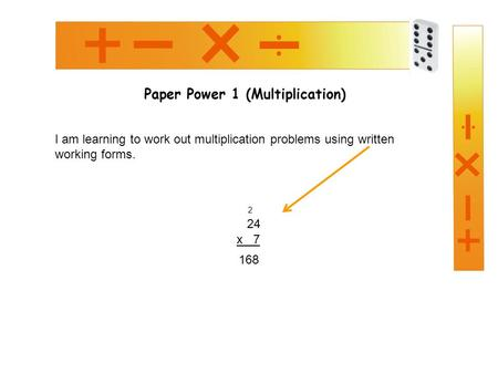 Paper Power 1 (Multiplication) I am learning to work out multiplication problems using written working forms. 24 x 7 168 2.