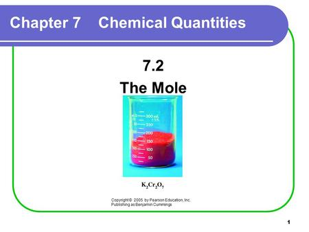 1 Chapter 7 Chemical Quantities 7.2 The Mole Copyright © 2005 by Pearson Education, Inc. Publishing as Benjamin Cummings.