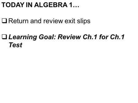 TODAY IN ALGEBRA 1…  Return and review exit slips  Learning Goal: Review Ch.1 for Ch.1 Test.