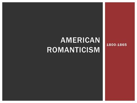 1800-1865 AMERICAN ROMANTICISM.  Writers celebrated individualism, nature, imagination, creativity, and emotions  Interest in fantasy and supernatural.