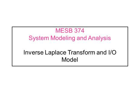 MESB 374 System Modeling and Analysis Inverse Laplace Transform and I/O Model.