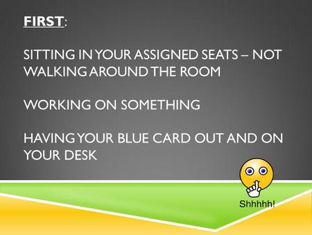 FIRST: SITTING IN YOUR ASSIGNED SEATS – NOT WALKING AROUND THE ROOM WORKING ON SOMETHING HAVING YOUR BLUE CARD OUT AND ON YOUR DESK.