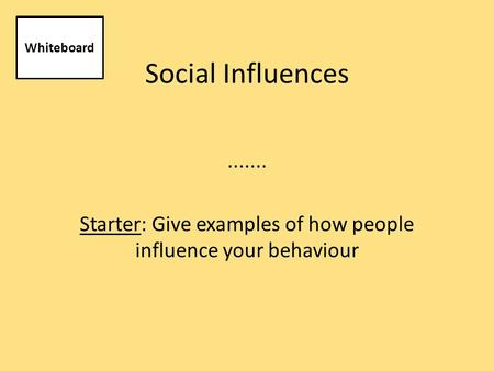 Social Influences....... Starter: Give examples of how people influence your behaviour Whiteboard.