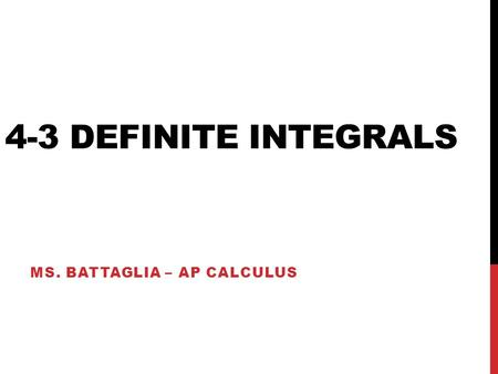 4-3 DEFINITE INTEGRALS MS. BATTAGLIA – AP CALCULUS.