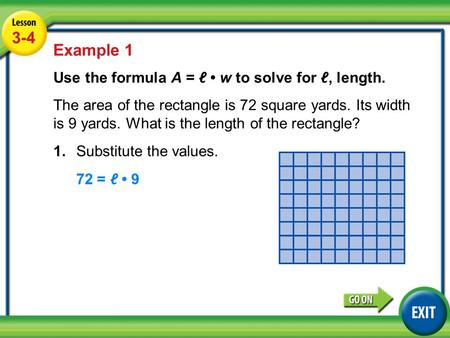 3-4 Lesson 3-4 Example 1 Use the formula A = ℓ w to solve for ℓ, length. The area of the rectangle is 72 square yards. Its width is 9 yards. What is the.