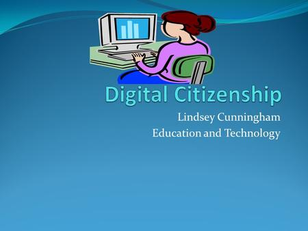 Lindsey Cunningham Education and Technology. What is Digital Citizenship? Digital Citizenship is the principle of teaching appropriate and responsible.