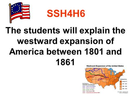 SSH4H6 The students will explain the westward expansion of America between 1801 and 1861.