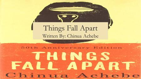 Things Fall Apart Written By: Chinua Achebe. Overview Things Fall Apart, written by Chinua Achebe in 1958 discusses the conflict brought on by changes.