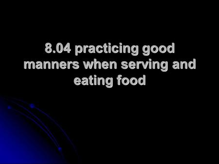8.04 practicing good manners when serving and eating food.