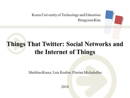 Korea University of Technology and Education Hongyeon Kim Things That Twitter: <strong>Social</strong> <strong>Networks</strong> and the Internet of Things Matthias Kranz, Luis Roalter,
