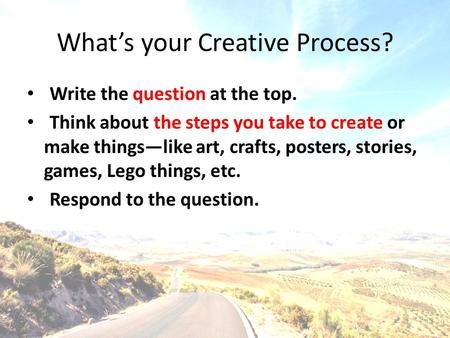 What's your Creative Process? Write the question at the top. Think about the steps you take to create or make things—like art, crafts, posters, stories,