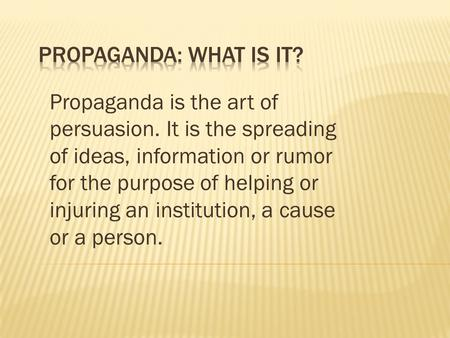 Propaganda is the art of persuasion. It is the spreading of ideas, information or rumor for the purpose of helping or injuring an institution, a cause.