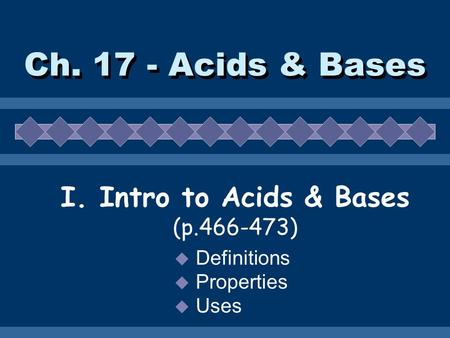 Ch. 17 - Acids & Bases I. Intro to Acids & Bases (p.466-473)  Definitions  Properties  Uses.