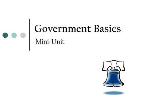 Government Basics Mini-Unit. What is government? Government – the institution through which a society makes and enforces its public policies Public policies.