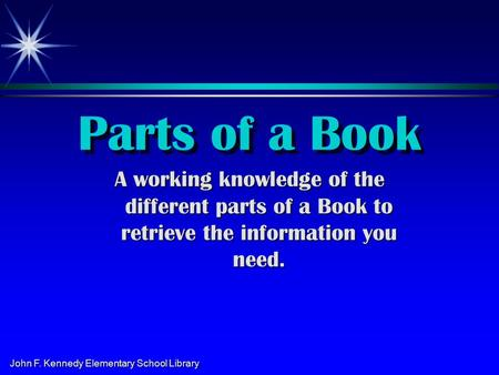John F. Kennedy Elementary School Library Parts of a Book A working knowledge of the different parts of a Book to retrieve the information you need.