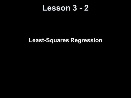 Lesson 3 - 2 Least-Squares Regression. Knowledge Objectives Explain what is meant by a regression line. Explain what is meant by extrapolation. Explain.