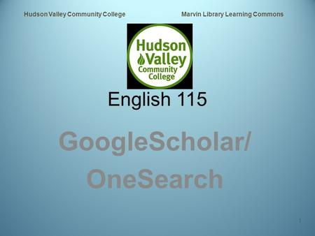 English 115 GoogleScholar/ OneSearch Hudson Valley Community College Marvin Library Learning Commons 1.