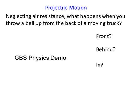 Projectile Motion Neglecting air resistance, what happens when you throw a ball up from the back of a moving truck? Front? Behind? In? GBS Physics Demo.