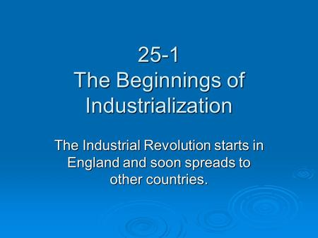 25-1 The Beginnings of Industrialization The Industrial Revolution starts in England and soon spreads to other countries.