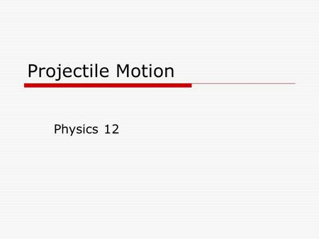 Projectile Motion Physics 12. Motion in 2D  We are now going to investigate projectile motion where an object is free to move in both the x and y direction.