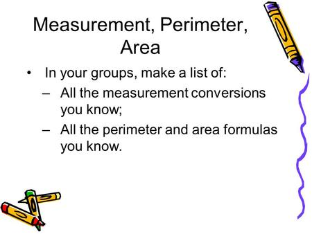 Measurement, Perimeter, Area In your groups, make a list of: –All the measurement conversions you know; –All the perimeter and area formulas you know.