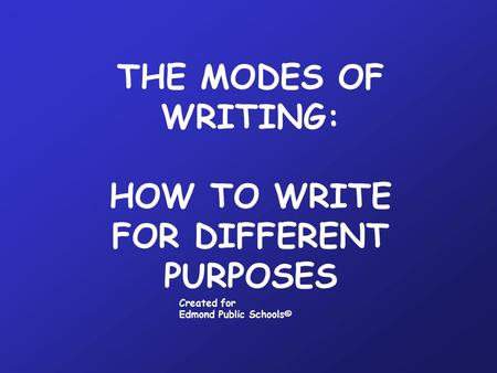 THE MODES OF WRITING: HOW TO WRITE FOR DIFFERENT PURPOSES Created for Edmond Public Schools©