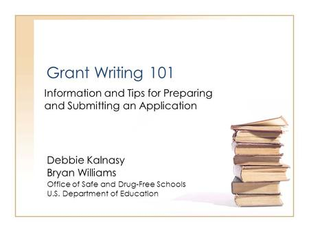 Grant Writing 101 Information and Tips for Preparing and Submitting an Application Debbie Kalnasy Bryan Williams Office of Safe and Drug-Free School s.