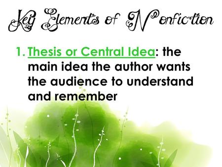 Key Elements of Nonfiction 1.Thesis or Central Idea: the main idea the author wants the audience to understand and remember.