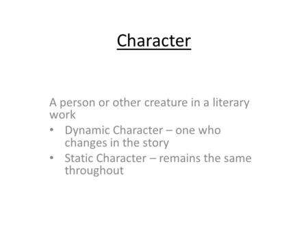 Character A person or other creature in a literary work Dynamic Character – one who changes in the story Static Character – remains the same throughout.