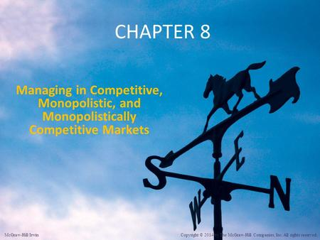CHAPTER 8 Managing in Competitive, Monopolistic, and Monopolistically Competitive Markets McGraw-Hill/Irwin Copyright © 2014 by The McGraw-Hill Companies,