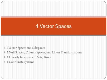 4.1 Vector Spaces and Subspaces 4.2 Null Spaces, Column Spaces, and Linear Transformations 4.3 Linearly Independent Sets; Bases 4.4 Coordinate systems.