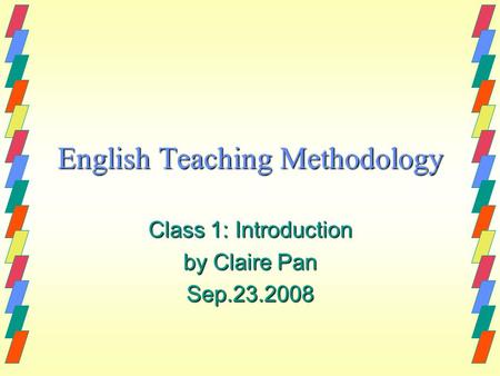 English Teaching Methodology Class 1: Introduction by Claire Pan Sep.23.2008.