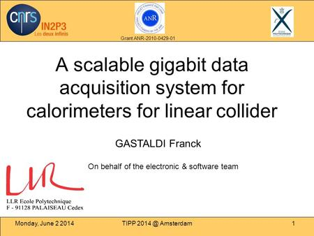 Monday, June 2 2014TIPP Amsterdam1 A scalable gigabit data acquisition system for calorimeters for linear collider GASTALDI Franck Grant ANR-2010-0429-01.