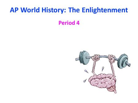 AP World History: The Enlightenment Period 4. I What was the Enlightenment? A)The Scientific Revolution (16-17 th centuries) allowed for the understanding.