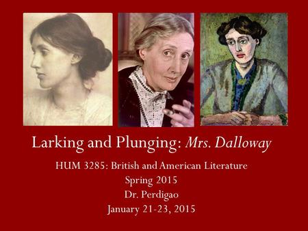 Larking and Plunging: Mrs. Dalloway HUM 3285: British and American Literature Spring 2015 Dr. Perdigao January 21-23, 2015.