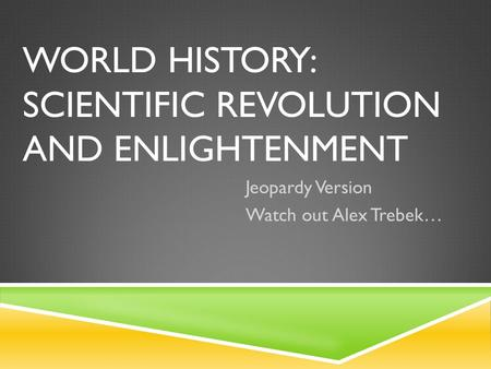 WORLD HISTORY: SCIENTIFIC REVOLUTION AND ENLIGHTENMENT Jeopardy Version Watch out Alex Trebek…