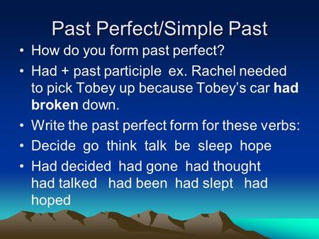 Past Perfect/Simple Past How do you form past perfect? Had + past participle ex. Rachel needed to pick Tobey up because Tobey's car had broken down. Write.