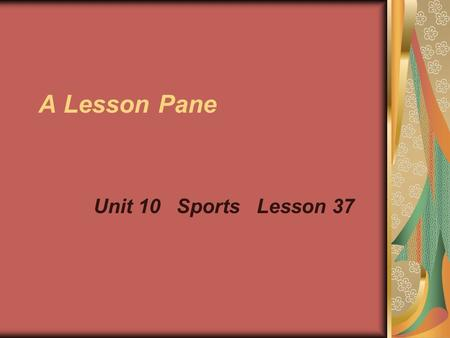 A Lesson Pane Unit 10 Sports Lesson 37. Subject: English Name: Cao Weixing Class: Five Content: SBIA lesson 37 Period: One Teaching Aids: 1, a tape Records.