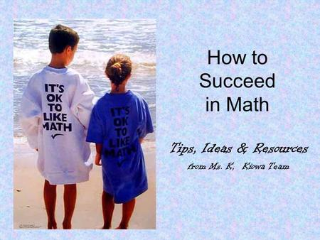 How to Succeed in Math Tips, Ideas & Resources from Ms. K, Kiowa Team.