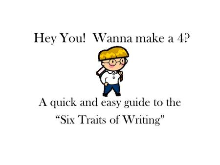 "Hey You! Wanna make a 4? A quick and easy guide to the ""Six Traits of Writing"""