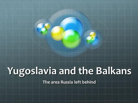 Yugoslavia and the Balkans The area Russia left behind.