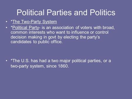 Political Parties and Politics *The Two-Party System *Political Party- is an association of voters with broad, common interests who want to influence or.