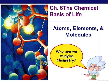 Regents Biology Ch. 6The Chemical Basis of Life Atoms, Elements, & Molecules Why are we studying Chemistry?