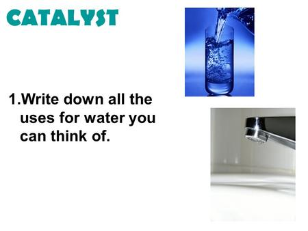 CATALYST 1.Write down all the uses for water you can think of.