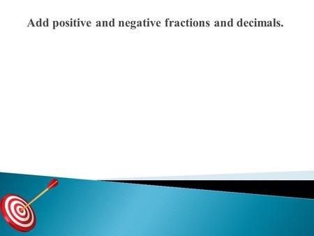 Add positive and negative fractions and decimals.