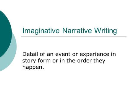 Imaginative Narrative Writing Detail of an event or experience in story form or in the order they happen.