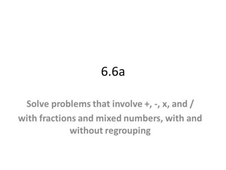 6.6a Solve problems that involve +, -, x, and / with fractions and mixed numbers, with and without regrouping.