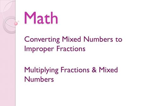 Math Converting Mixed Numbers to Improper Fractions Multiplying Fractions & Mixed Numbers.